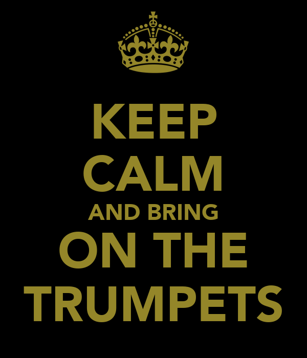 KEEP CALM AND BRING ON THE TRUMPETS