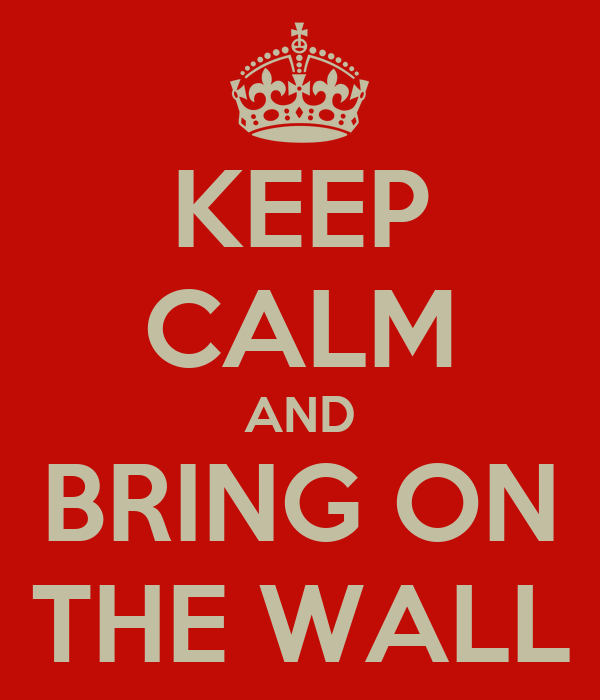 KEEP CALM AND BRING ON THE WALL