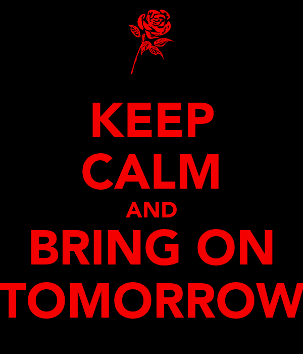 KEEP CALM AND BRING ON TOMORROW