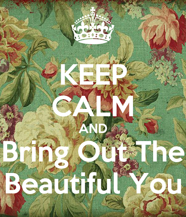KEEP CALM AND Bring Out The Beautiful You