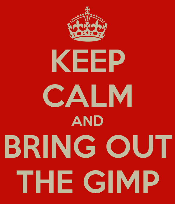 KEEP CALM AND BRING OUT THE GIMP