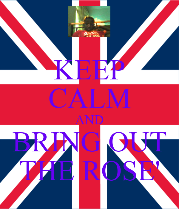 KEEP CALM AND BRING OUT THE ROSE'