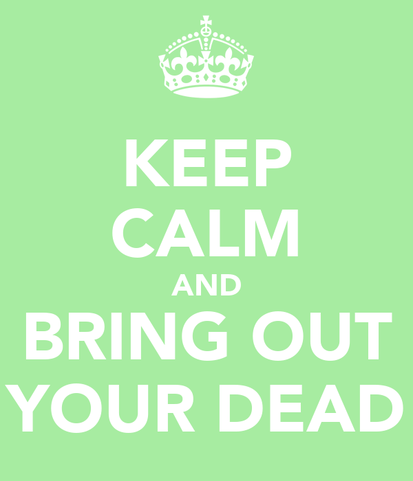 KEEP CALM AND BRING OUT YOUR DEAD