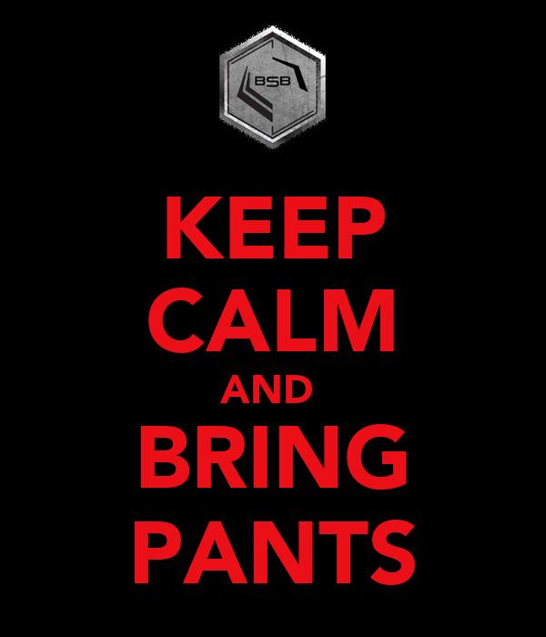 KEEP CALM AND  BRING PANTS