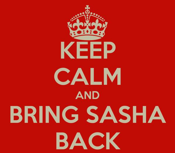 KEEP CALM AND BRING SASHA BACK
