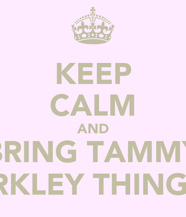 KEEP CALM AND BRING TAMMY SPARKLEY THINGS !!!
