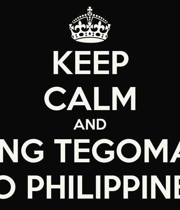 KEEP CALM AND BRING TEGOMASS TO PHILIPPINES