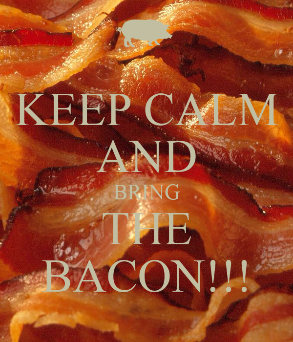 KEEP CALM AND BRING THE BACON!!!