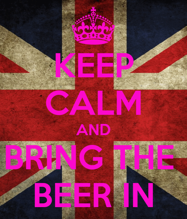 KEEP CALM AND BRING THE  BEER IN
