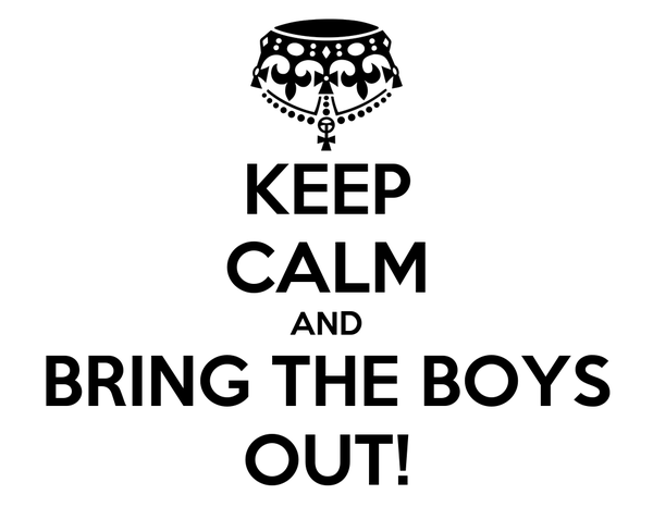 KEEP CALM AND BRING THE BOYS OUT!