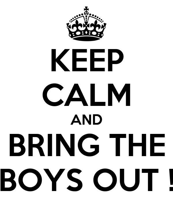 KEEP CALM AND BRING THE BOYS OUT !