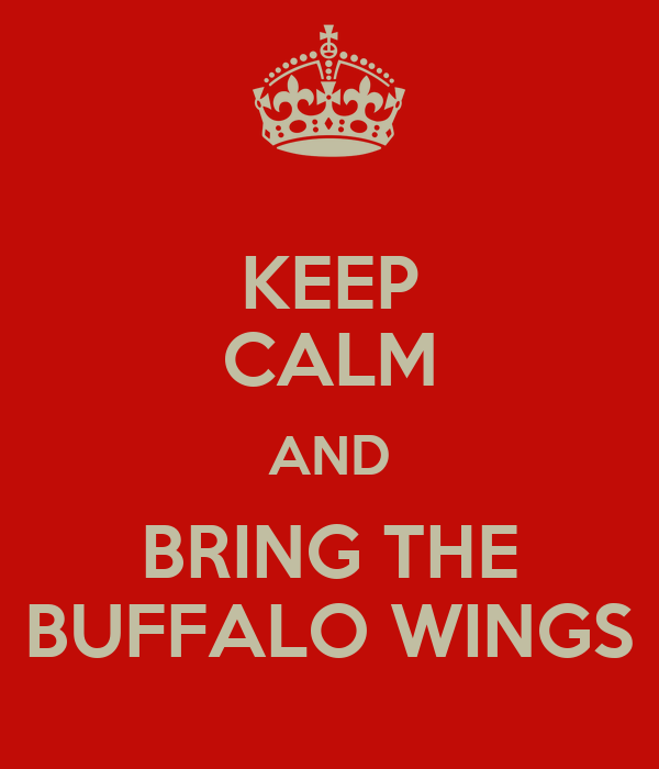 KEEP CALM AND BRING THE BUFFALO WINGS