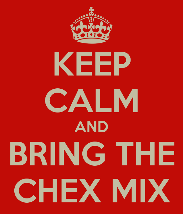 KEEP CALM AND BRING THE CHEX MIX