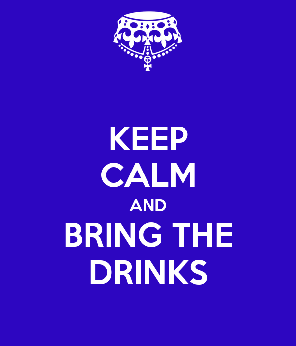 KEEP CALM AND BRING THE DRINKS