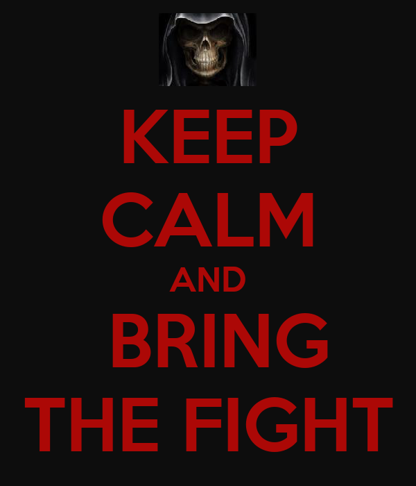 KEEP CALM AND  BRING THE FIGHT