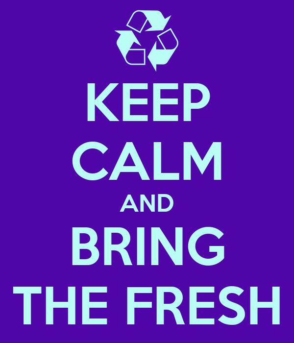 KEEP CALM AND BRING THE FRESH