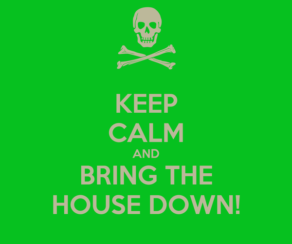 KEEP CALM AND BRING THE HOUSE DOWN!