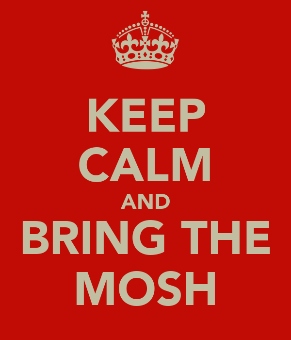 KEEP CALM AND BRING THE MOSH