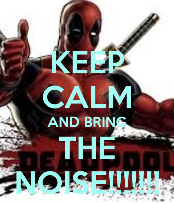 KEEP CALM AND BRING THE NOISE!!!!!!!