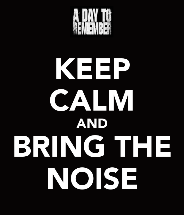 KEEP CALM AND BRING THE NOISE