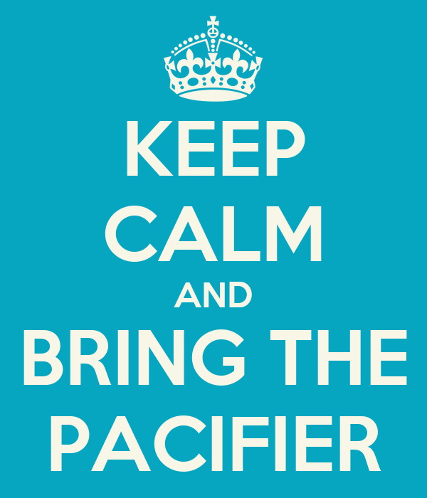 KEEP CALM AND BRING THE PACIFIER