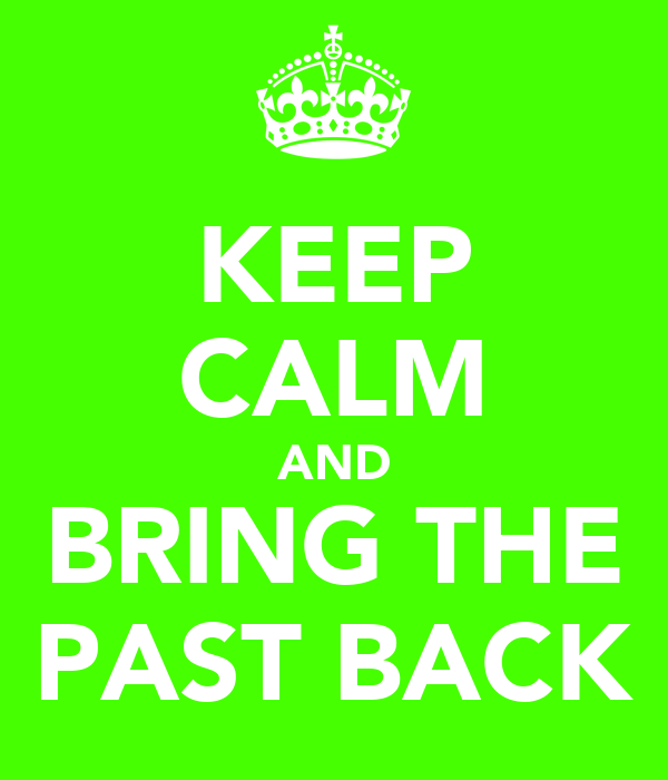 KEEP CALM AND BRING THE PAST BACK