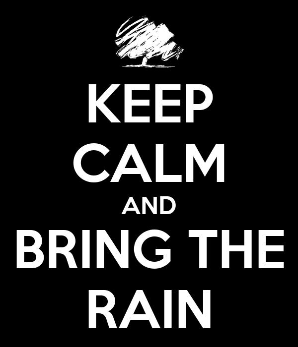 KEEP CALM AND BRING THE RAIN