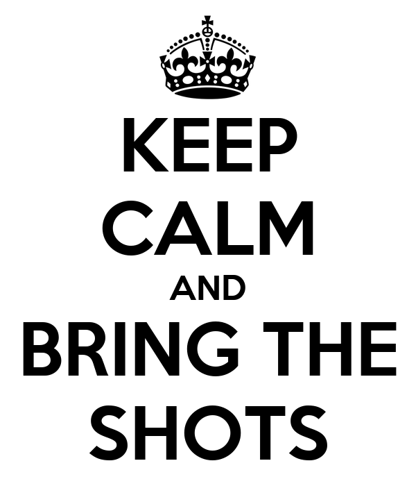 KEEP CALM AND BRING THE SHOTS