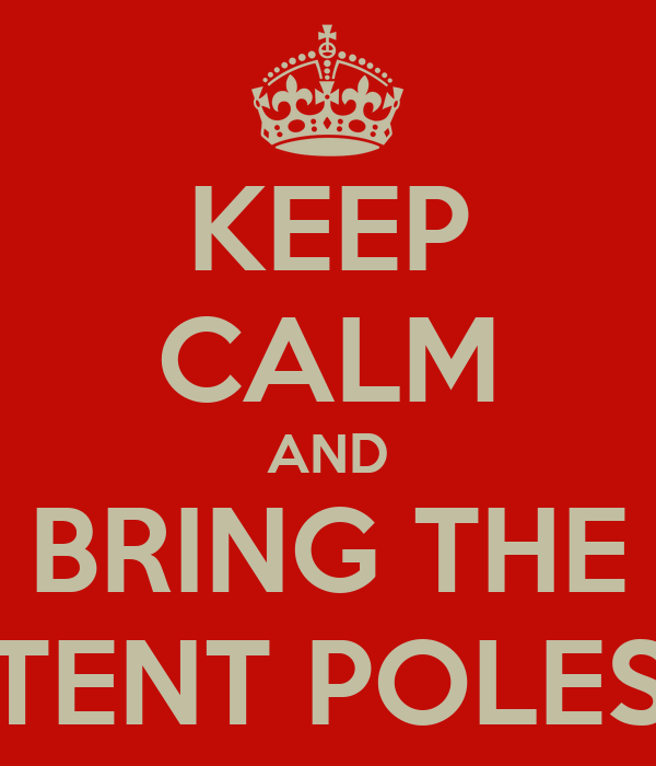 KEEP CALM AND BRING THE TENT POLES