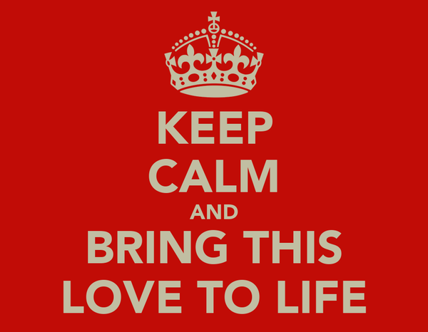 KEEP CALM AND BRING THIS LOVE TO LIFE