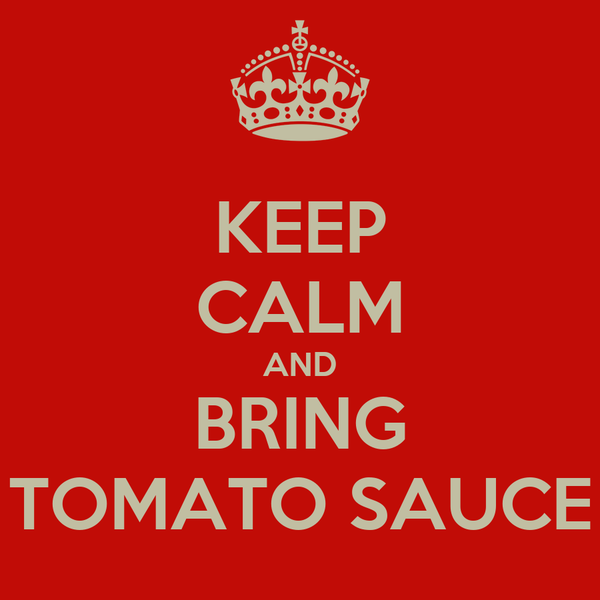 KEEP CALM AND BRING TOMATO SAUCE