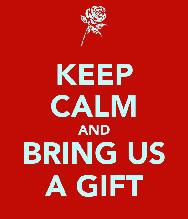 KEEP CALM AND BRING US A GIFT