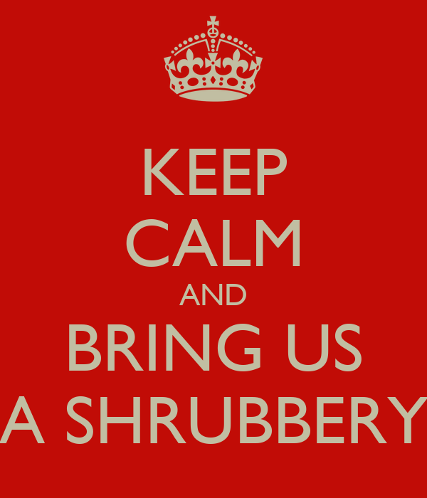 KEEP CALM AND BRING US A SHRUBBERY