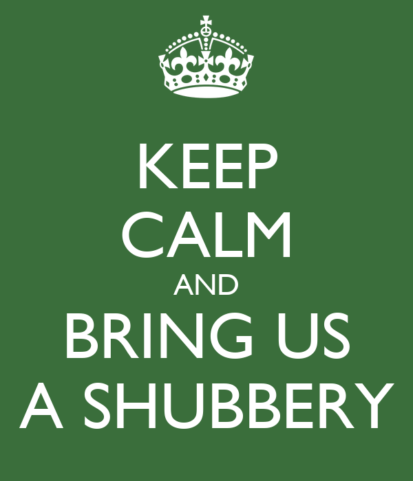 KEEP CALM AND BRING US A SHUBBERY