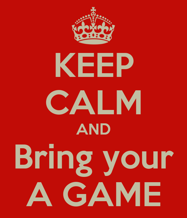KEEP CALM AND Bring your A GAME