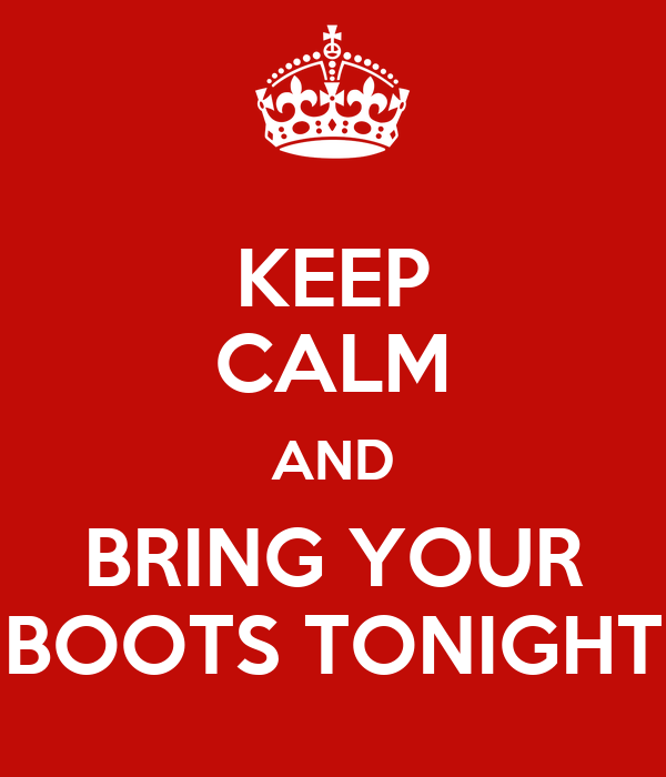 KEEP CALM AND BRING YOUR BOOTS TONIGHT