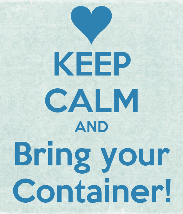 KEEP CALM AND Bring your Container!