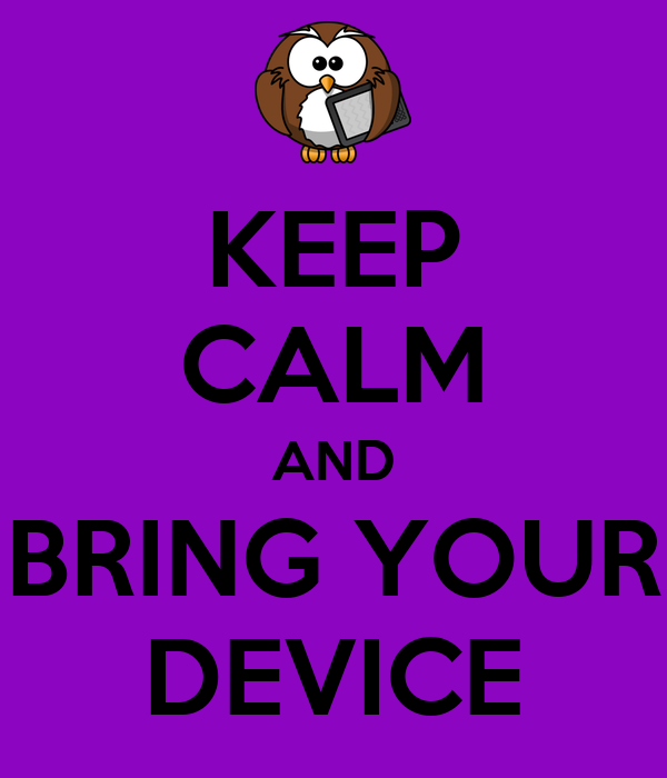 KEEP CALM AND BRING YOUR DEVICE