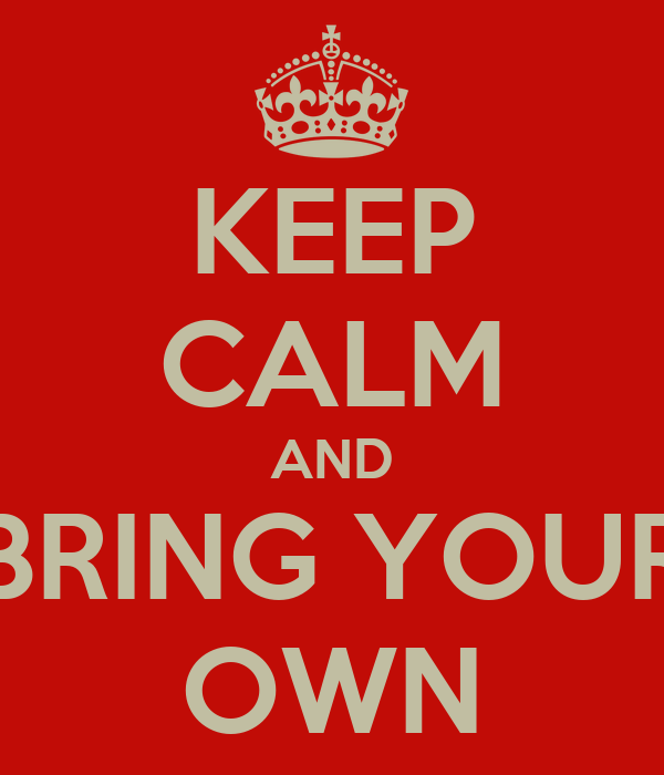 KEEP CALM AND BRING YOUR OWN