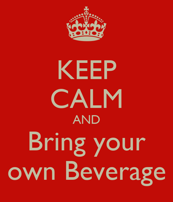 KEEP CALM AND Bring your own Beverage