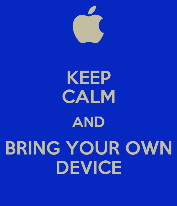 KEEP CALM AND BRING YOUR OWN DEVICE