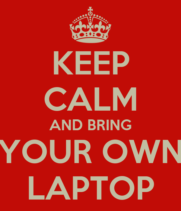 KEEP CALM AND BRING YOUR OWN LAPTOP