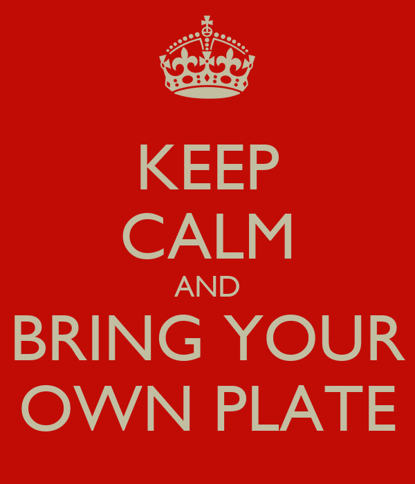 KEEP CALM AND BRING YOUR OWN PLATE
