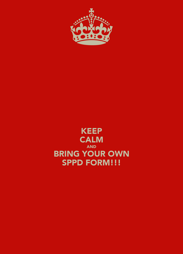 KEEP CALM AND BRING YOUR OWN SPPD FORM!!!