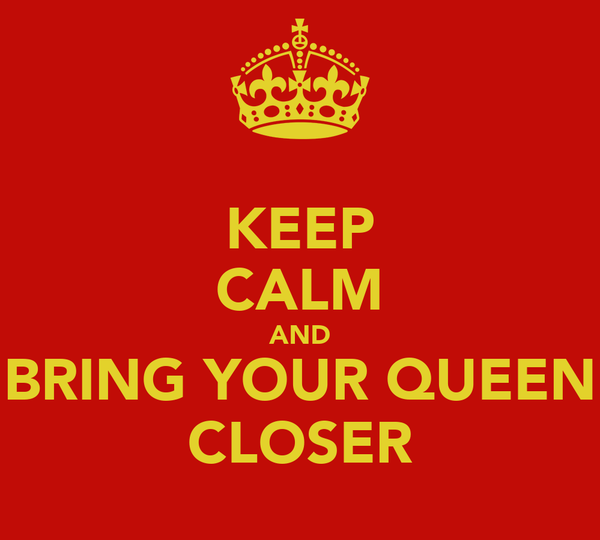 KEEP CALM AND BRING YOUR QUEEN CLOSER