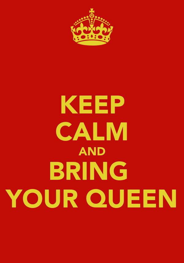 KEEP CALM AND BRING  YOUR QUEEN