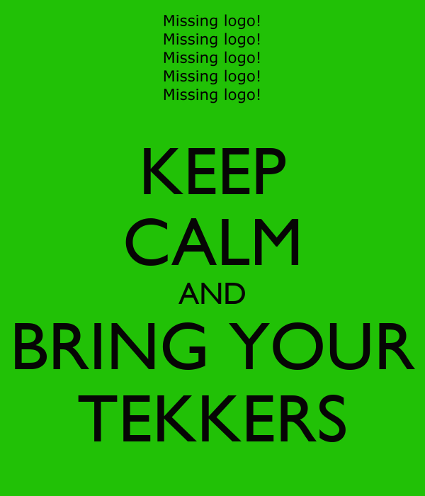 KEEP CALM AND BRING YOUR TEKKERS