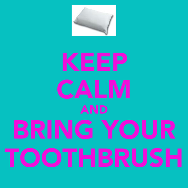 KEEP CALM AND BRING YOUR TOOTHBRUSH