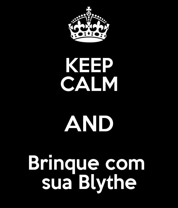 KEEP CALM AND Brinque com  sua Blythe