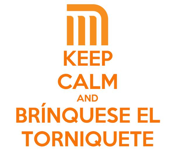 KEEP CALM AND BRÍNQUESE EL TORNIQUETE